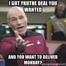 Picard Wtf - I got ykuthe deal you wanted and you want to deliver Monday?