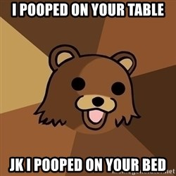 Pedobear - I pooped on your table Jk I pooped on your bed