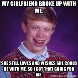 Bad Luck Brian - My girlfriend broke up with me. She still loves and wishes she could be with me, so I got that going for me.