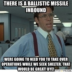 That would be great - There is a Ballistic Missile inbound  were going to need you to take over operations while we seek shelter, that would be great! bye!