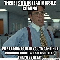That would be great - There is a nuclear missile coming were going to need you to continue working while we seek shelter, that'd be great.