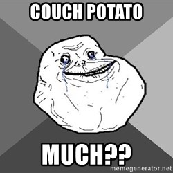 Forever Alone - couch potato much??