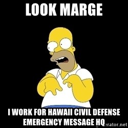 look-marge - Look Marge I work for Hawaii Civil Defense emergency message HQ