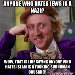 Willy Wonka - ANYONE WHO HATES JEWS IS A NAZI? WOW, THAT IS LIKE SAYING ANYONE WHO HATES ISLAM IS A FUCKING SUBHUMAN CRUSADER