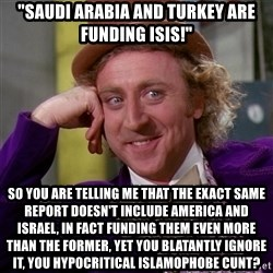 "Willy Wonka - ""SAUDI ARABIA AND TURKEY ARE FUNDING ISIS!"" SO YOU ARE TELLING ME THAT THE EXACT SAME REPORT DOESN'T INCLUDE AMERICA AND ISRAEL, IN FACT FUNDING THEM EVEN MORE THAN THE FORMER, YET YOU BLATANTLY IGNORE IT, YOU HYPOCRITICAL ISLAMOPHOBE CUNT?"