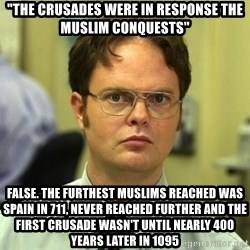 """False guy - """"THE CRUSADES WERE IN RESPONSE THE MUSLIM CONQUESTS"""" FALSE. THE FURTHEST MUSLIMS REACHED WAS SPAIN IN 711, NEVER REACHED FURTHER AND THE FIRST CRUSADE WASN'T UNTIL NEARLY 400 YEARS LATER IN 1095"""