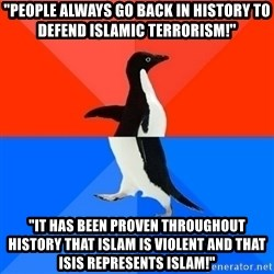 "Socially Awesome Awkward Penguin - ""PEOPLE ALWAYS GO BACK IN HISTORY TO DEFEND ISLAMIC TERRORISM!"" ""IT HAS BEEN PROVEN THROUGHOUT HISTORY THAT ISLAM IS VIOLENT AND THAT ISIS REPRESENTS ISLAM!"""