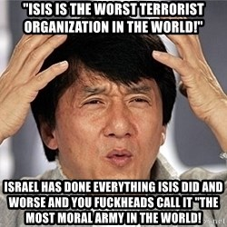 "Jackie Chan - ""ISIS is the worst terrorist organization in the world!"" Israel has done everything ISIS did and worse and you fuckheads call it ""The most moral army in the world!"