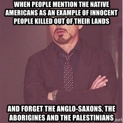 Robert Downey Junior face - WHEN PEOPLE MENTION THE NATIVE AMERICANS AS AN EXAMPLE OF INNOCENT PEOPLE KILLED OUT OF THEIR LANDS AND FORGET THE ANGLO-SAXONS, THE ABORIGINES AND THE PALESTINIANS