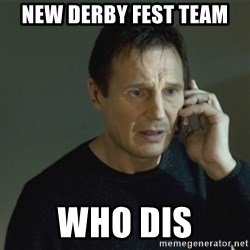 I don't know who you are... - New derby fest team Who dis