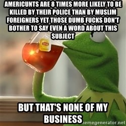 Kermit The Frog Drinking Tea - AMERICUNTS ARE 8 TIMES MORE LIKELY TO BE KILLED BY THEIR POLICE THAN BY MUSLIM FOREIGNERS YET THOSE DUMB FUCKS DON'T BOTHER TO SAY EVEN A WORD ABOUT THIS SUBJECT BUT THAT'S NONE OF MY BUSINESS