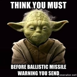 ProYodaAdvice - Think you must  before ballistic missile warning you send