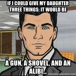 Archer - If I could give my daughter three things: It would be A gun, a shovel, and an Alibi...