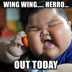 fat chinese kid - Wing wing..... herro... Out today