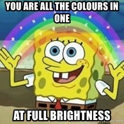Spongebob - you are all the colours in one at full brightness