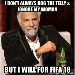 The Most Interesting Man In The World - I Don't Always Hog The Telly & Ignore My Woman But I Will For Fifa 18