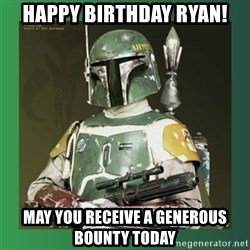 Boba Fett - Happy Birthday Ryan! May you receive a generous bounty today