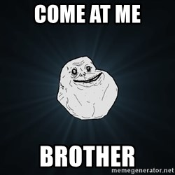 Forever Alone - COME AT ME BROTHER