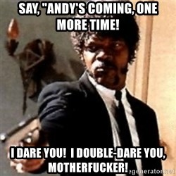 """English motherfucker, do you speak it? - Say, """"Andy's coming, one more time! I dare you!  I double-dare you, motherfucker!"""