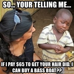 So You're Telling me - So... your Telling me...  If I pay $65 to get your hair did, I can buy a bass boat??