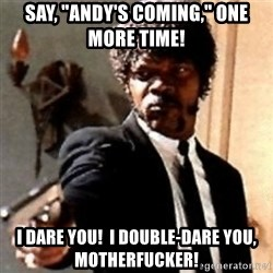 """English motherfucker, do you speak it? - Say, """"Andy's coming,"""" one more time! I dare you!  I double-dare you, motherfucker!"""