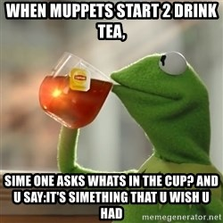 Kermit The Frog Drinking Tea - when muppets start 2 drink tea, sime one asks whats in the cup? and u say:it's simething that u wish u had
