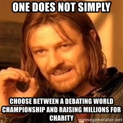 One Does Not Simply - One does not simply choose between a debating world championship and raising millions for charity