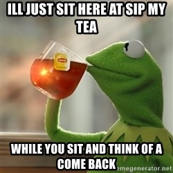 Kermit The Frog Drinking Tea - Ill just sit here at sip my tea While you sit and think of a come back