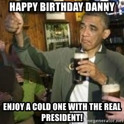 obama beer - HAPPY BIRTHDAY DANNY Enjoy a cold one with the real president!