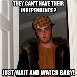 Scumbag Steve - They can't have their independence? JUST WAIT AND WATCH BABY!