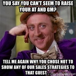 Willy Wonka - You say you can't seem to raise your AT and GM? Tell me again why you chose not to show any of our sales strategies to that guest. . .