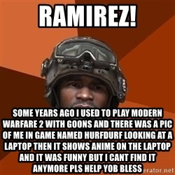Ramirez do something - ramirez! some years ago i used to play modern warfare 2 with goons and there was a pic of me in game named Hurfdurf looking at a laptop then it shows anime on the laptop and it was funny but i cant find it anymore pls help yob bless