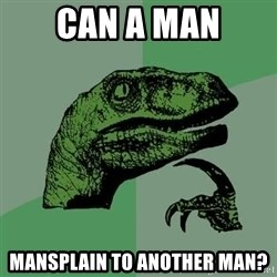 Raptor - Can a man Mansplain to another man?