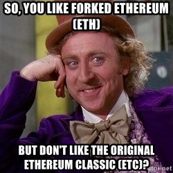 Willy Wonka - So, you like forked Ethereum (ETH) But Don't like the original Ethereum Classic (ETC)?