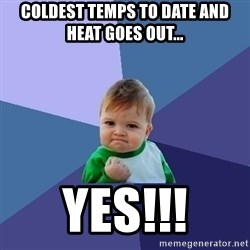 Success Kid - Coldest temps to date and heat goes out... YES!!!