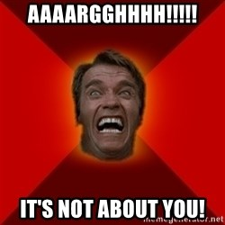 Angry Arnold - AAAARGGHHHH!!!!! IT'S NOT ABOUT YOU!