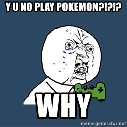 Y U No - Y U NO PLAY POKEMON?!?!? why