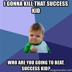 Success Kid - I GONNA KILL THAT SUCCESS KID WHO ARE YOU GOING TO BEAT, SUCCESS KID?