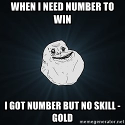 Forever Alone - When I need number to win  I got number but no skill - Gold