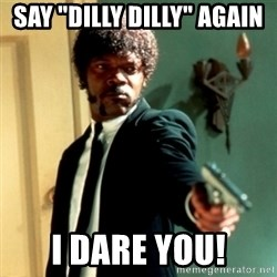 """Jules Say What Again - Say """"Dilly Dilly"""" again  I dare you!"""