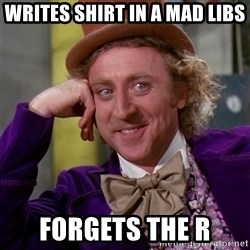 Willy Wonka - writes shirt in a mad libs forgets the r