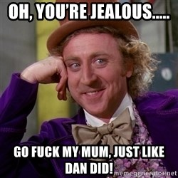 Willy Wonka - Oh, you're jealous..... Go fuck my mum, just like Dan did!