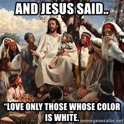 """storytime jesus - And Jesus said.. """"Love only those whose color is white."""