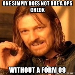 One Does Not Simply - One simply does not due a ops check Without a Form 09