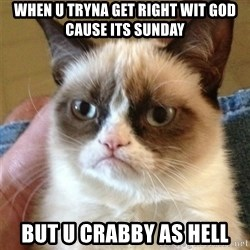 Grumpy Cat  - When u tryna get right wit God cause its Sunday But u crabby as hell