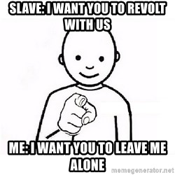 GUESS WHO YOU - SLAVE: I WANT YOU TO REVOLT WITH US ME: I WANT YOU TO LEAVE ME ALONE