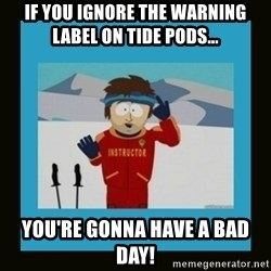 South Park Ski Instructor - If you ignore the warning label on Tide Pods... You're gonna have a bad day!