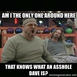 angry walter - that knows what an asshole Dave is?