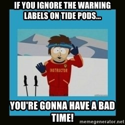 South Park Ski Instructor - If you ignore the warning labels on Tide Pods... You're gonna have a bad time!