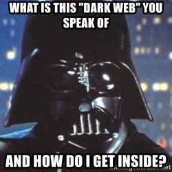 "Darth Vader - What is this ""dark web"" you speak of and how do I get inside?"